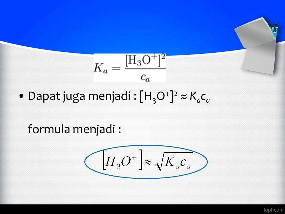 Dapat juga menjadi : [H3O+]2 ≈ Kaca